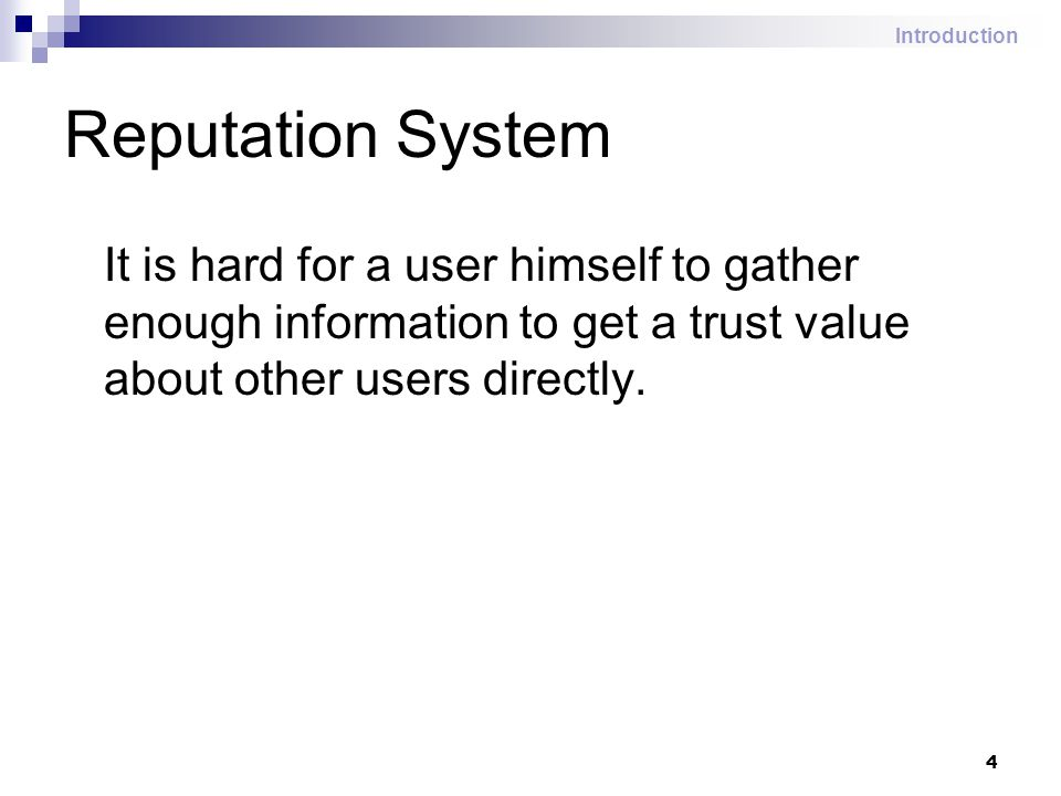 4 Reputation System It is hard for a user himself to gather enough information to get a trust value about other users directly. Introduction