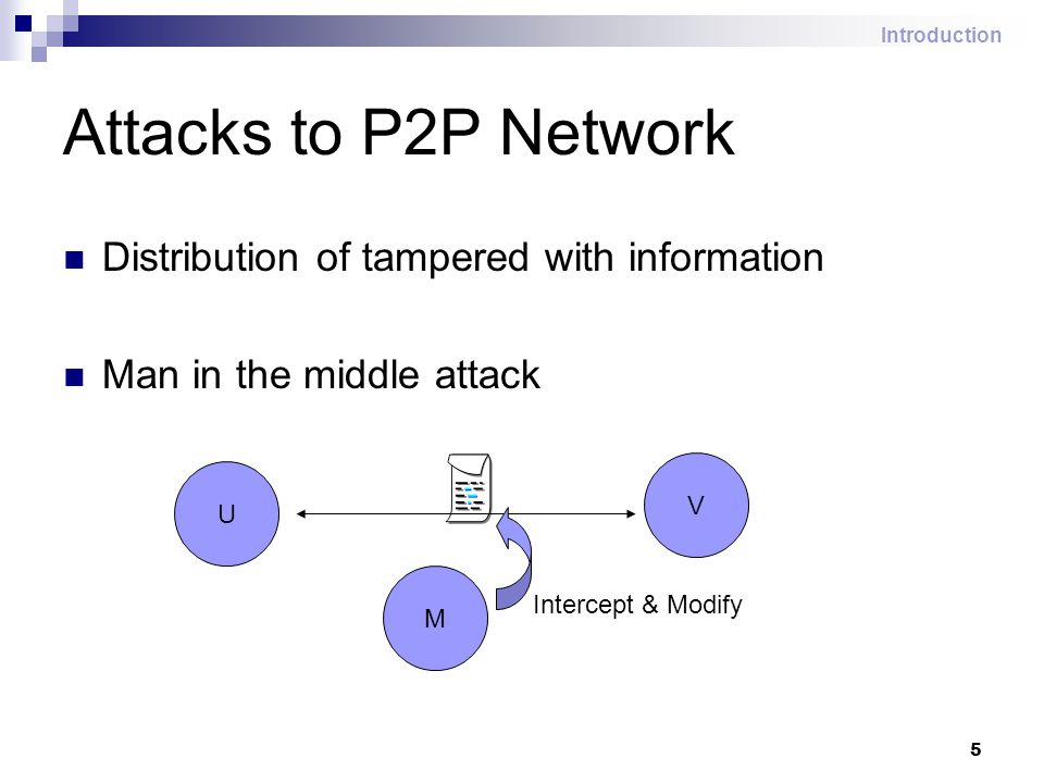 5 Attacks to P2P Network Distribution of tampered with information Man in the middle attack U V M Intercept & Modify Introduction