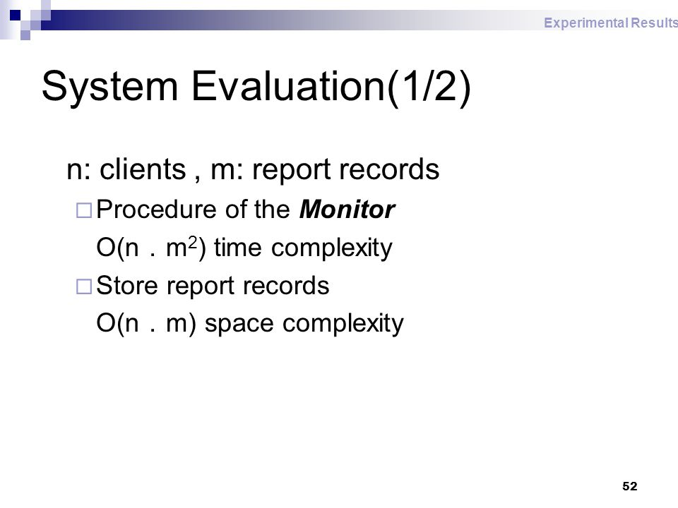 52 System Evaluation(1/2) n: clients, m: report records  Procedure of the Monitor O(n . m 2 ) time complexity  Store report records O(n . m) space complexity Experimental Results