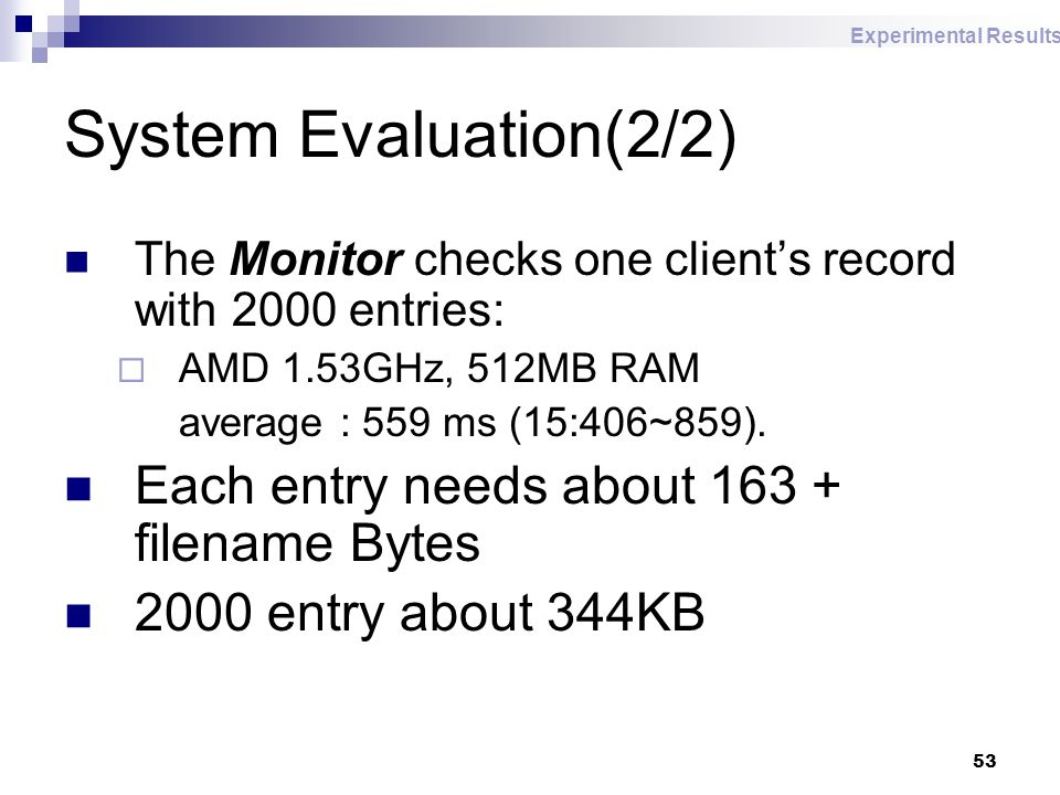 53 System Evaluation(2/2) The Monitor checks one client's record with 2000 entries:  AMD 1.53GHz, 512MB RAM average : 559 ms (15:406~859).