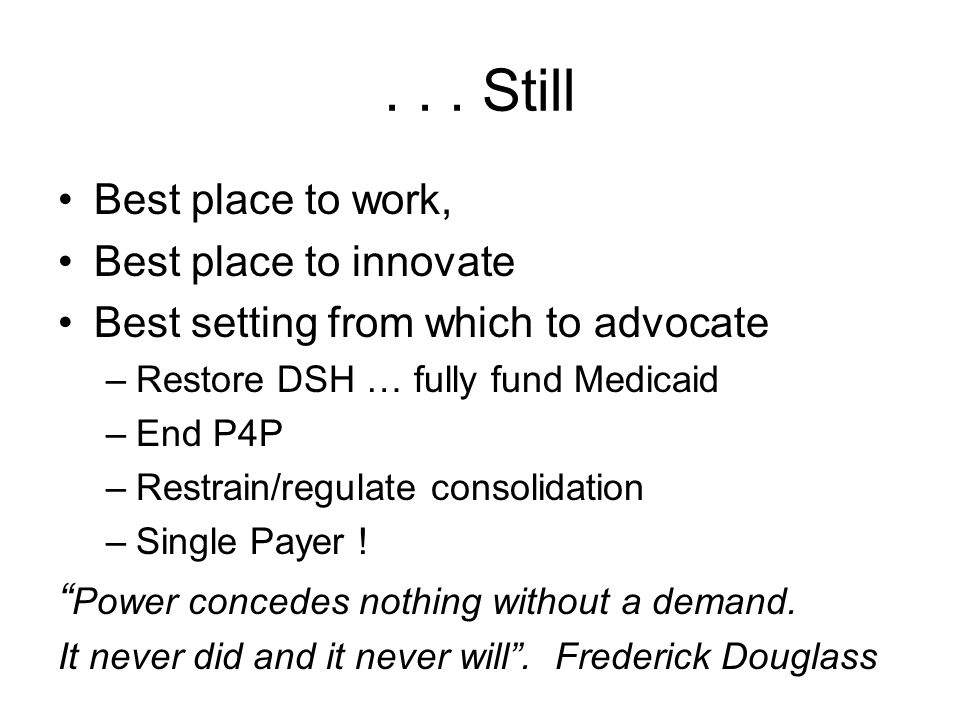 ... Still Best place to work, Best place to innovate Best setting from which to advocate –Restore DSH … fully fund Medicaid –End P4P –Restrain/regulat