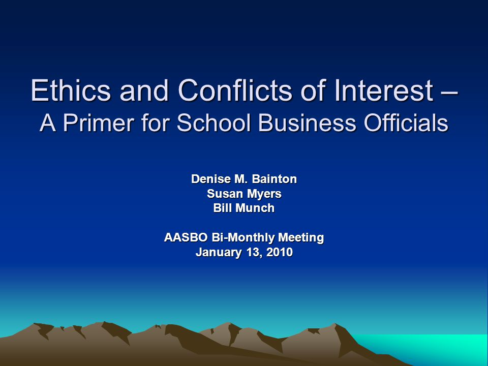 Ethics and Conflicts of Interest – A Primer for School Business Officials Denise M.