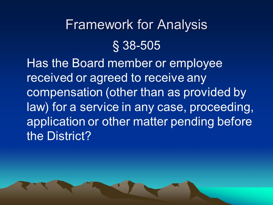 Framework for Analysis § 38-505 Has the Board member or employee received or agreed to receive any compensation (other than as provided by law) for a service in any case, proceeding, application or other matter pending before the District