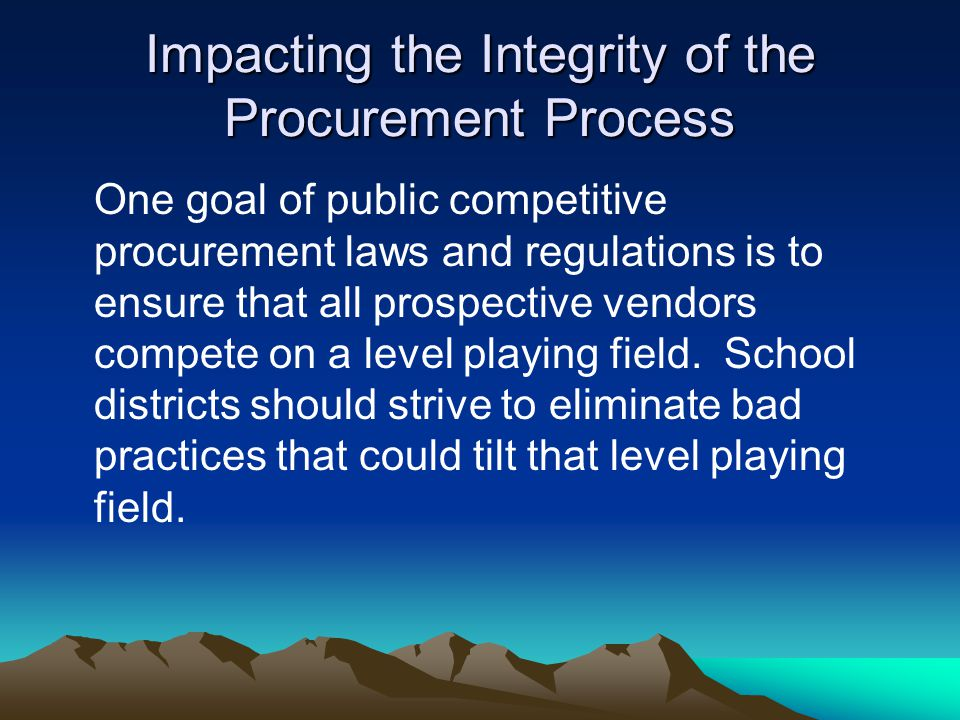 Impacting the Integrity of the Procurement Process One goal of public competitive procurement laws and regulations is to ensure that all prospective vendors compete on a level playing field.