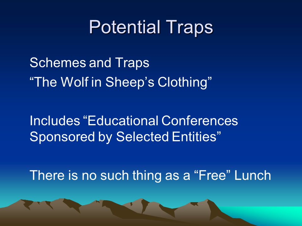 Potential Traps Schemes and Traps The Wolf in Sheep's Clothing Includes Educational Conferences Sponsored by Selected Entities There is no such thing as a Free Lunch
