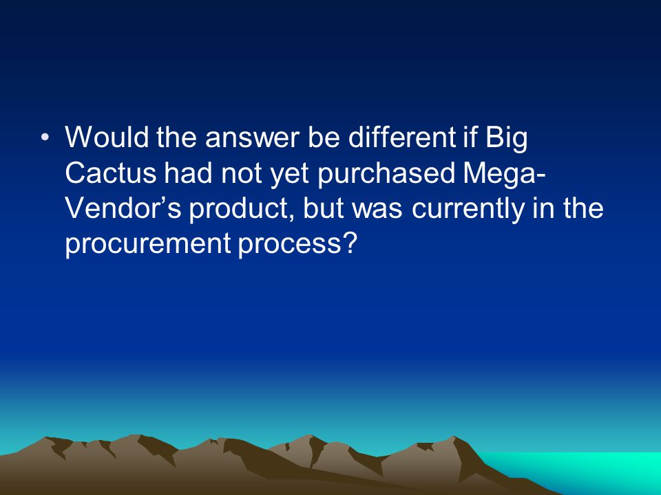Would the answer be different if Big Cactus had not yet purchased Mega- Vendor's product, but was currently in the procurement process