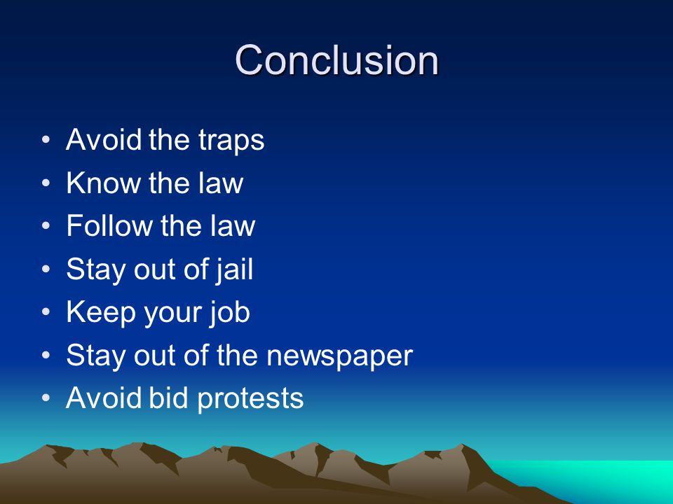 Conclusion Avoid the traps Know the law Follow the law Stay out of jail Keep your job Stay out of the newspaper Avoid bid protests