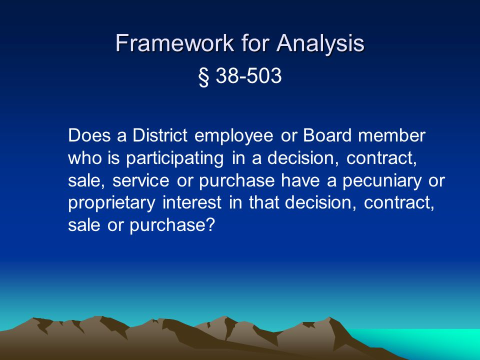 Framework for Analysis § 38-503 Does a District employee or Board member who is participating in a decision, contract, sale, service or purchase have a pecuniary or proprietary interest in that decision, contract, sale or purchase?