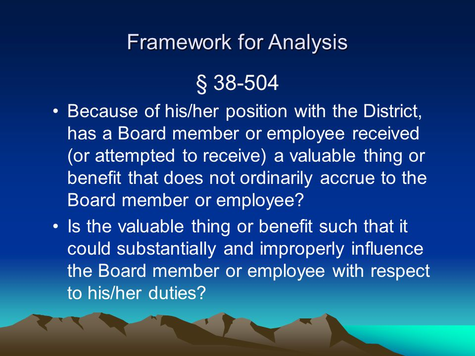 Framework for Analysis § 38-504 Because of his/her position with the District, has a Board member or employee received (or attempted to receive) a valuable thing or benefit that does not ordinarily accrue to the Board member or employee.