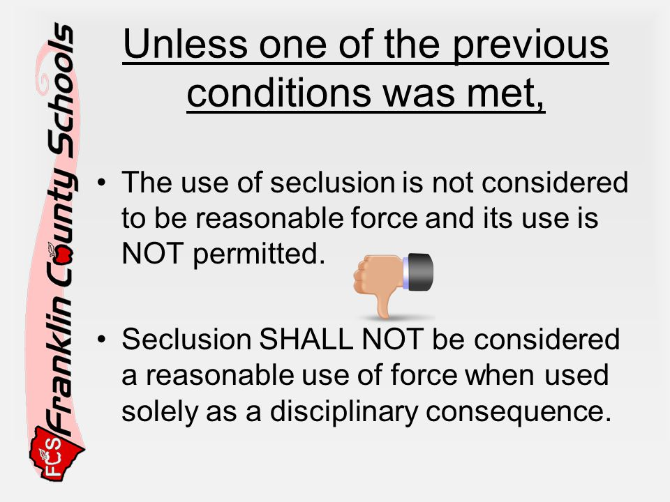 Unless one of the previous conditions was met, The use of seclusion is not considered to be reasonable force and its use is NOT permitted.