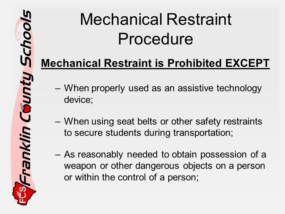 Mechanical Restraint Procedure Mechanical Restraint is Prohibited EXCEPT –When properly used as an assistive technology device; –When using seat belts or other safety restraints to secure students during transportation; –As reasonably needed to obtain possession of a weapon or other dangerous objects on a person or within the control of a person;