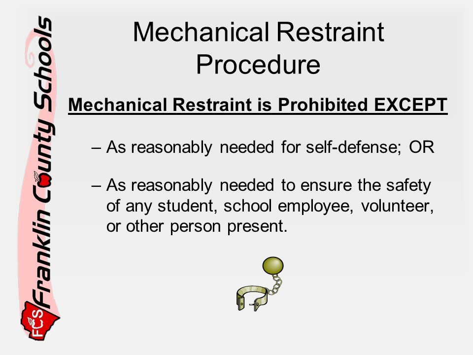 Mechanical Restraint Procedure Mechanical Restraint is Prohibited EXCEPT –As reasonably needed for self-defense; OR –As reasonably needed to ensure the safety of any student, school employee, volunteer, or other person present.
