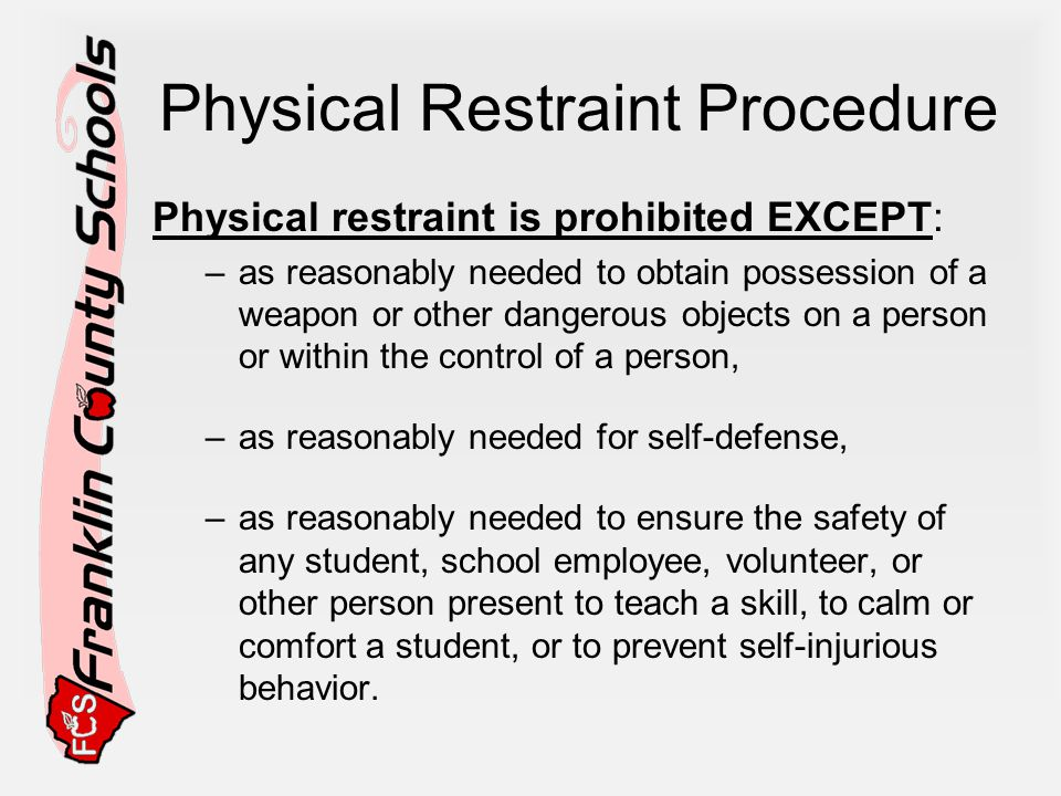 Physical Restraint Procedure Physical restraint is prohibited EXCEPT: –as reasonably needed to obtain possession of a weapon or other dangerous objects on a person or within the control of a person, –as reasonably needed for self-defense, –as reasonably needed to ensure the safety of any student, school employee, volunteer, or other person present to teach a skill, to calm or comfort a student, or to prevent self-injurious behavior.