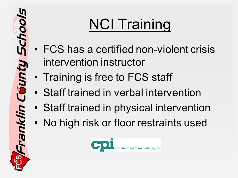 NCI Training FCS has a certified non-violent crisis intervention instructor Training is free to FCS staff Staff trained in verbal intervention Staff trained in physical intervention No high risk or floor restraints used