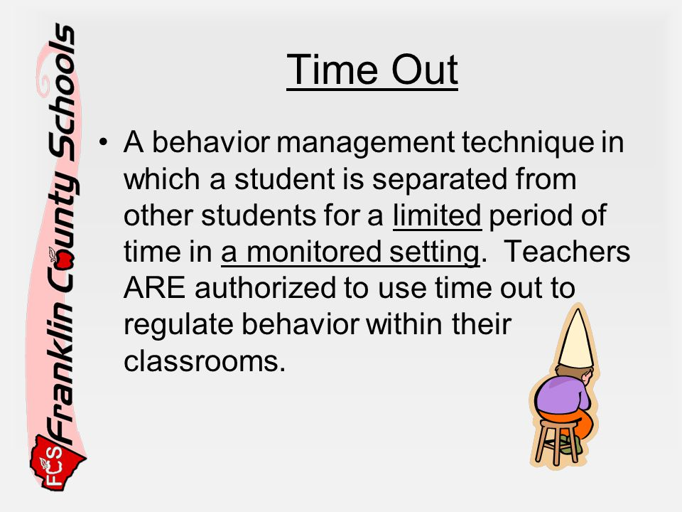 Time Out A behavior management technique in which a student is separated from other students for a limited period of time in a monitored setting.