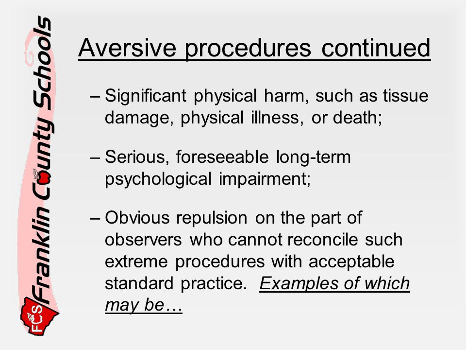 Aversive procedures continued –Significant physical harm, such as tissue damage, physical illness, or death; –Serious, foreseeable long-term psychological impairment; –Obvious repulsion on the part of observers who cannot reconcile such extreme procedures with acceptable standard practice.