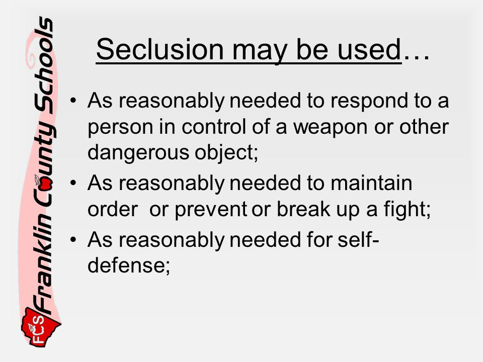 Seclusion may be used… As reasonably needed to respond to a person in control of a weapon or other dangerous object; As reasonably needed to maintain order or prevent or break up a fight; As reasonably needed for self- defense;