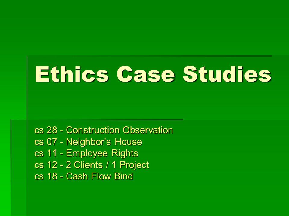 Ethics Case Studies cs 28 - Construction Observation cs 07 - Neighbor's House cs 11 - Employee Rights cs 12 - 2 Clients / 1 Project cs 18 - Cash Flow Bind