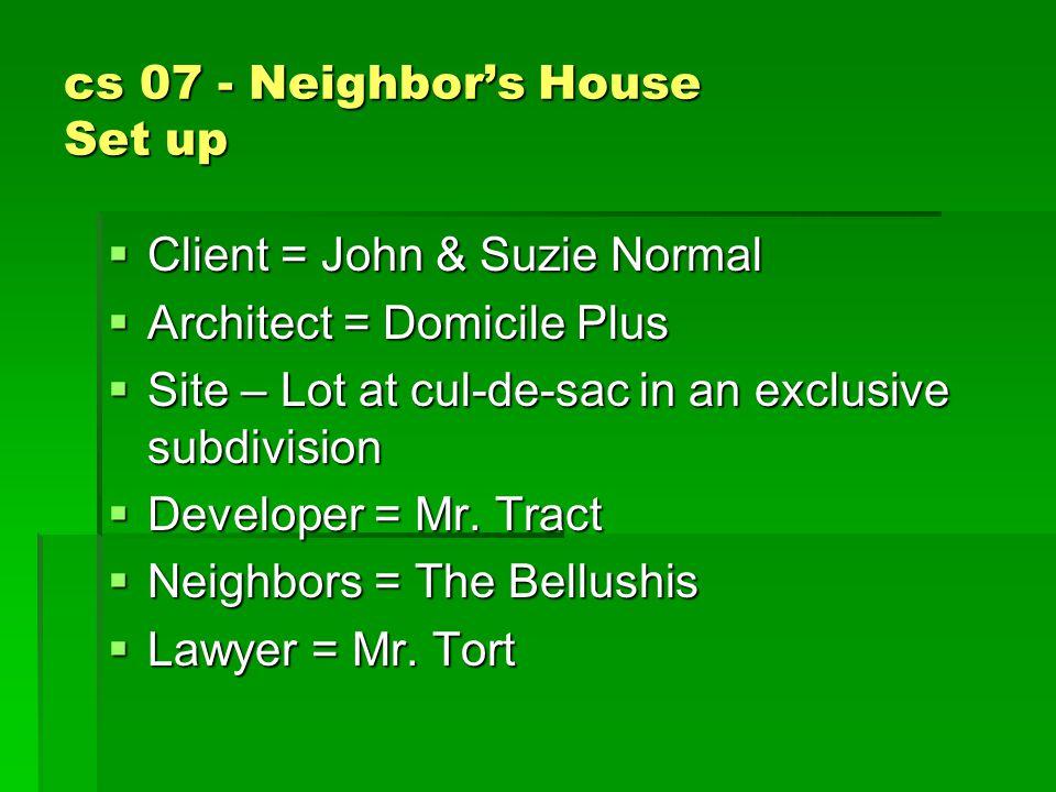 cs 07 - Neighbor's House Set up  Client = John & Suzie Normal  Architect = Domicile Plus  Site – Lot at cul-de-sac in an exclusive subdivision  Developer = Mr.