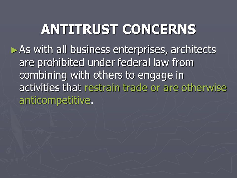ANTITRUST CONCERNS ► As with all business enterprises, architects are prohibited under federal law from combining with others to engage in activities that restrain trade or are otherwise anticompetitive.