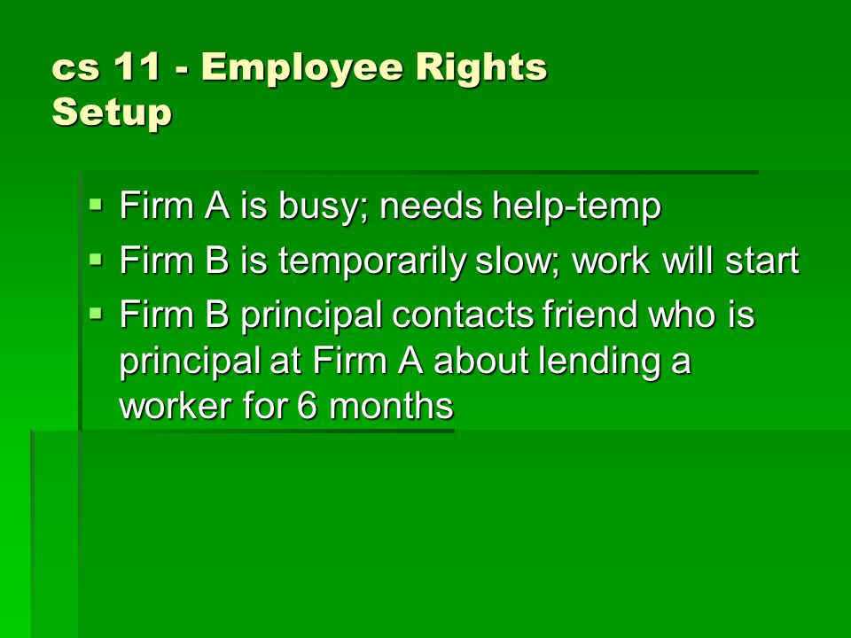 cs 11 - Employee Rights Setup  Firm A is busy; needs help-temp  Firm B is temporarily slow; work will start  Firm B principal contacts friend who is principal at Firm A about lending a worker for 6 months