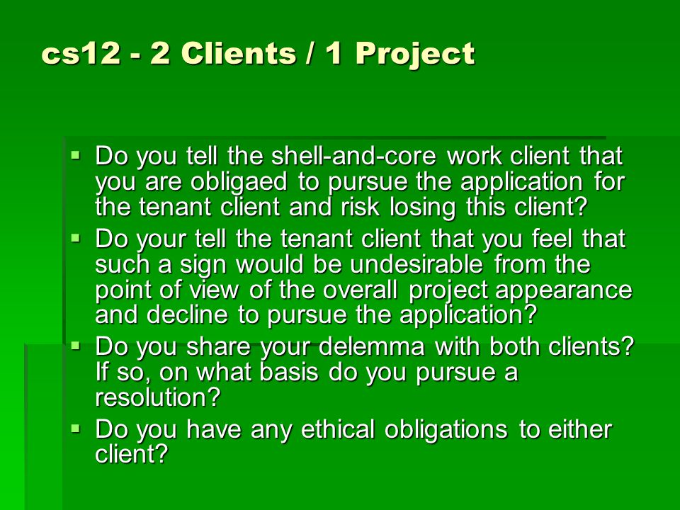 cs12 - 2 Clients / 1 Project  Do you tell the shell-and-core work client that you are obligaed to pursue the application for the tenant client and risk losing this client.