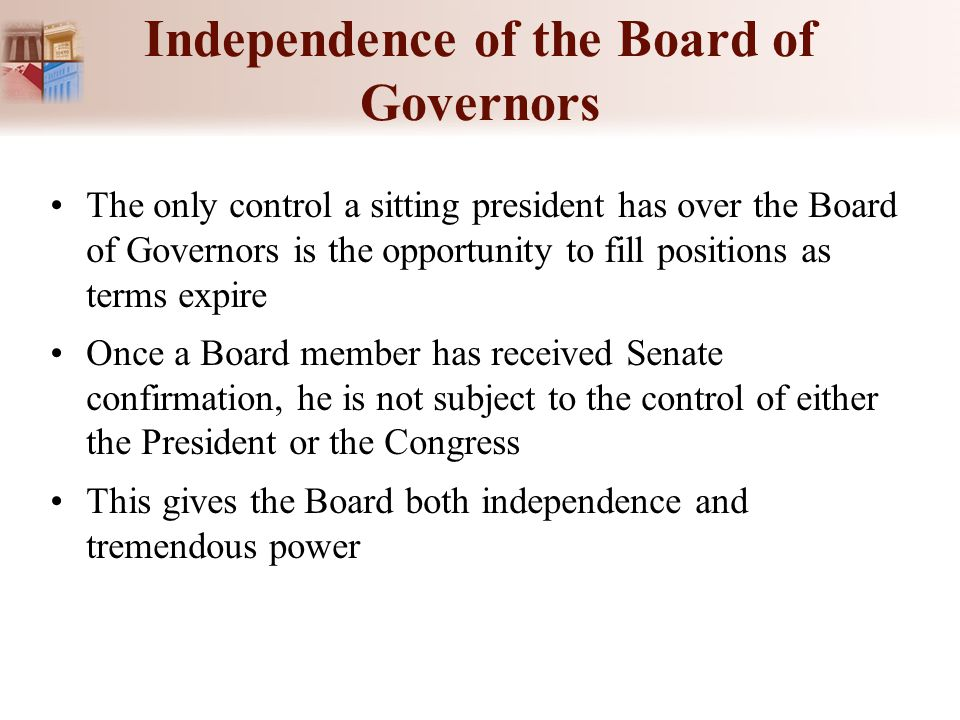 Independence of the Board of Governors The only control a sitting president has over the Board of Governors is the opportunity to fill positions as te