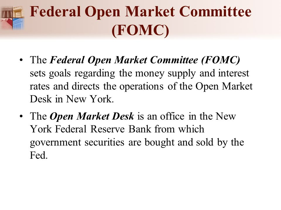 Federal Open Market Committee (FOMC) The Federal Open Market Committee (FOMC) sets goals regarding the money supply and interest rates and directs the