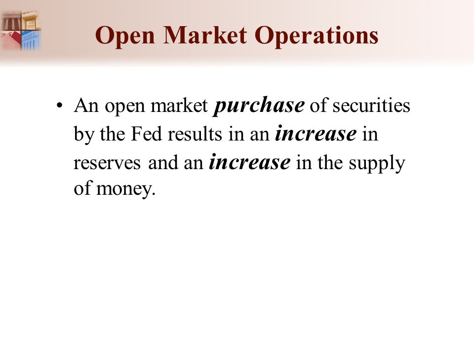Open Market Operations An open market purchase of securities by the Fed results in an increase in reserves and an increase in the supply of money.