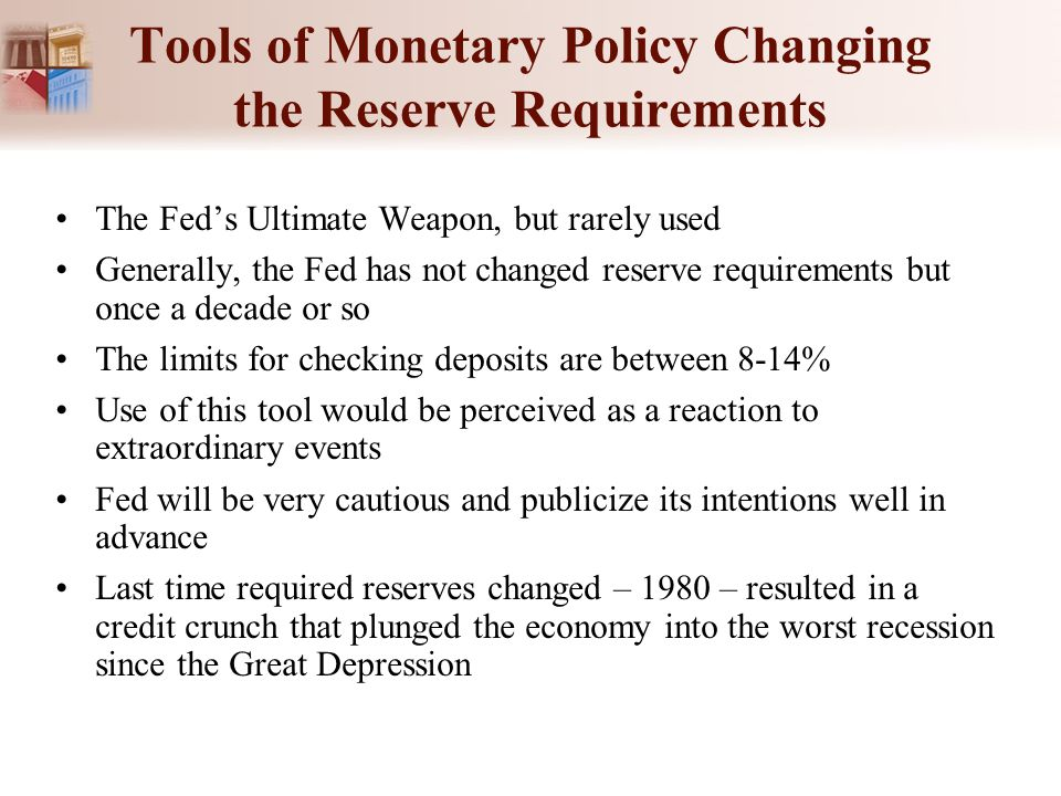 Tools of Monetary Policy Changing the Reserve Requirements The Fed's Ultimate Weapon, but rarely used Generally, the Fed has not changed reserve requi