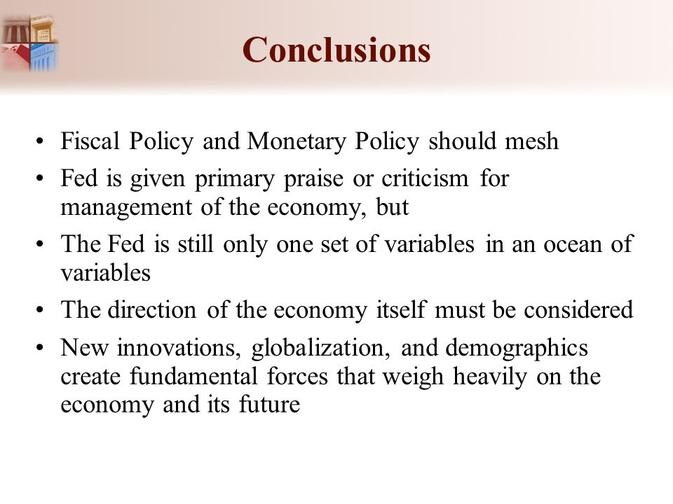 Conclusions Fiscal Policy and Monetary Policy should mesh Fed is given primary praise or criticism for management of the economy, but The Fed is still