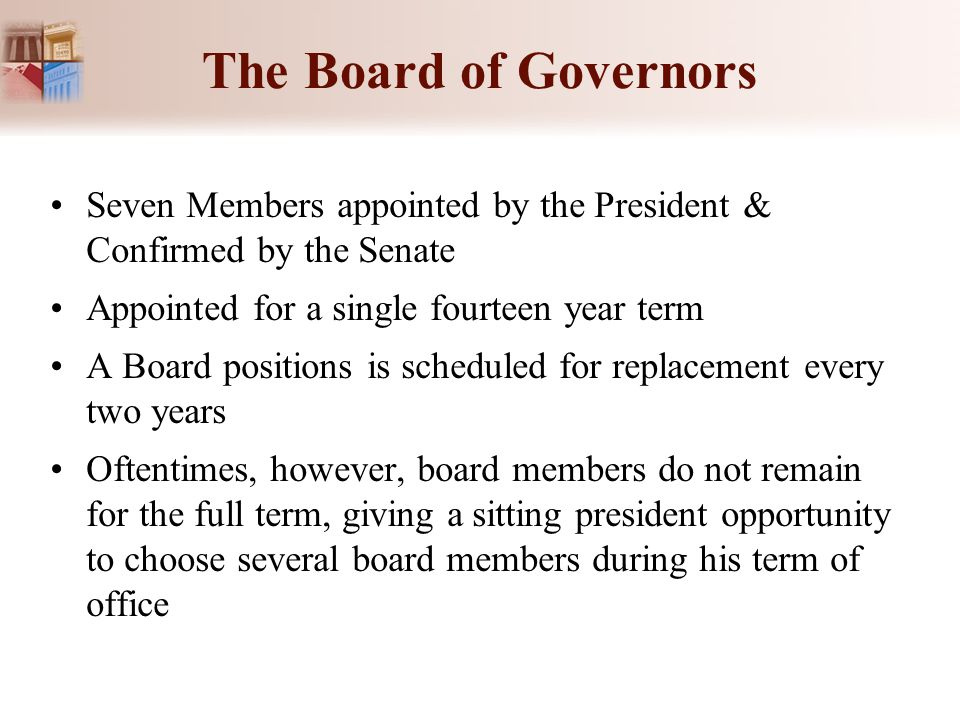The Board of Governors Seven Members appointed by the President & Confirmed by the Senate Appointed for a single fourteen year term A Board positions