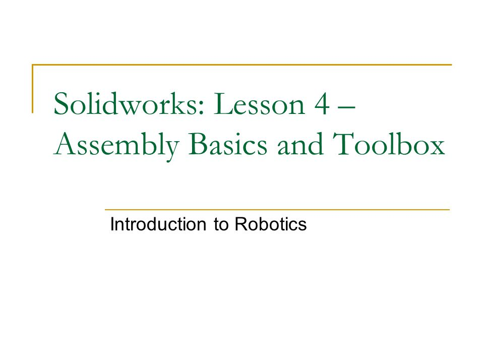 Solidworks: Lesson 4 – Assembly Basics and Toolbox Introduction to Robotics