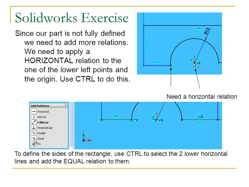 Solidworks Exercise Since our part is not fully defined we need to add more relations. We need to apply a HORIZONTAL relation to the one of the lower