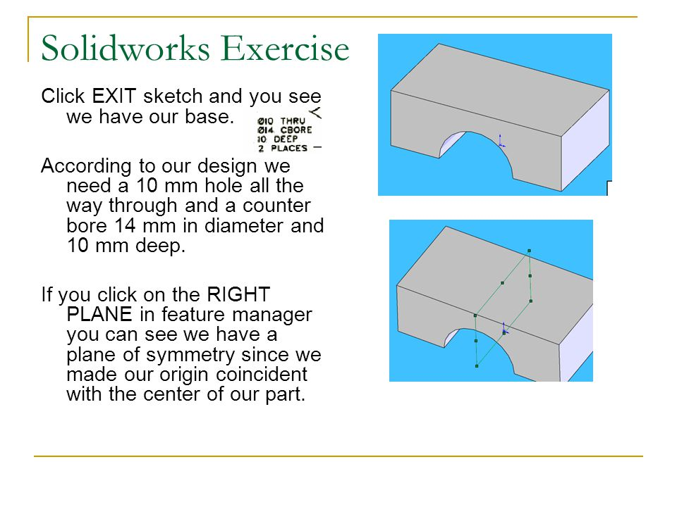 Solidworks Exercise Click EXIT sketch and you see we have our base. According to our design we need a 10 mm hole all the way through and a counter bor