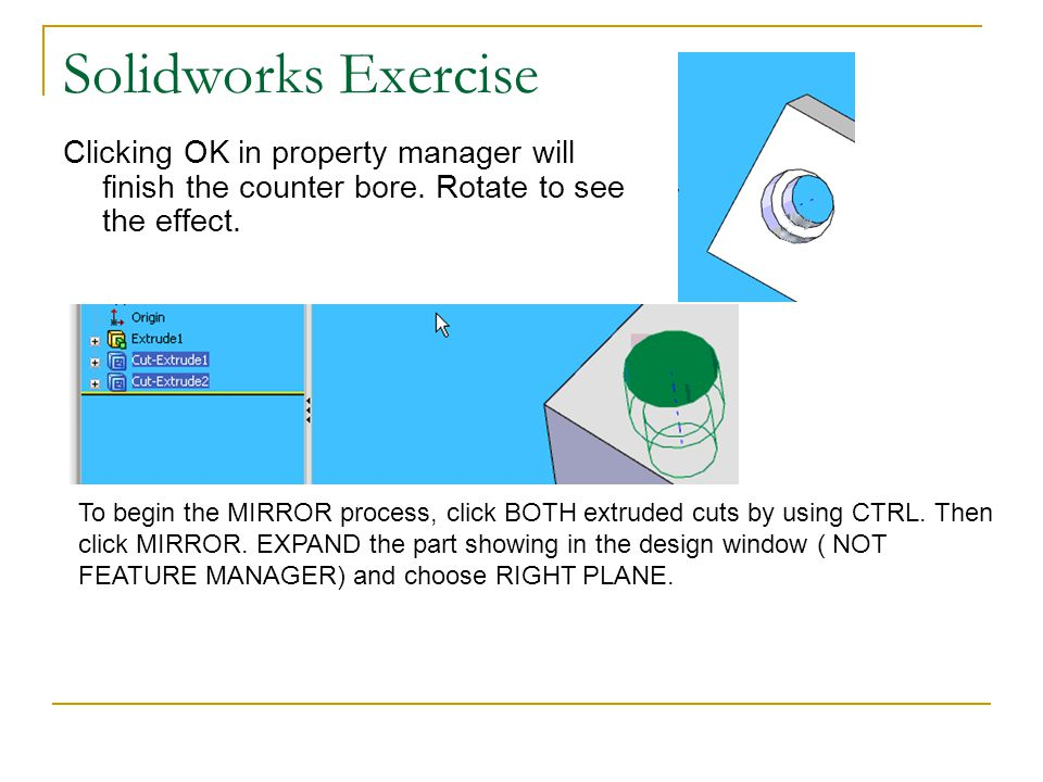 Solidworks Exercise Clicking OK in property manager will finish the counter bore. Rotate to see the effect. To begin the MIRROR process, click BOTH ex
