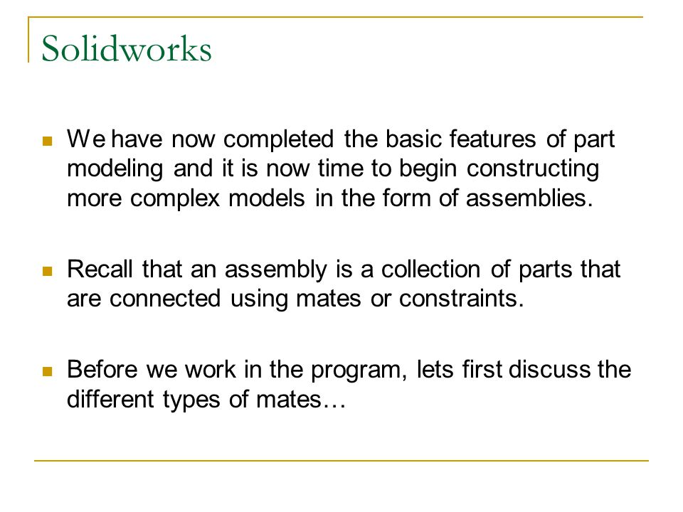 Solidworks We have now completed the basic features of part modeling and it is now time to begin constructing more complex models in the form of assem
