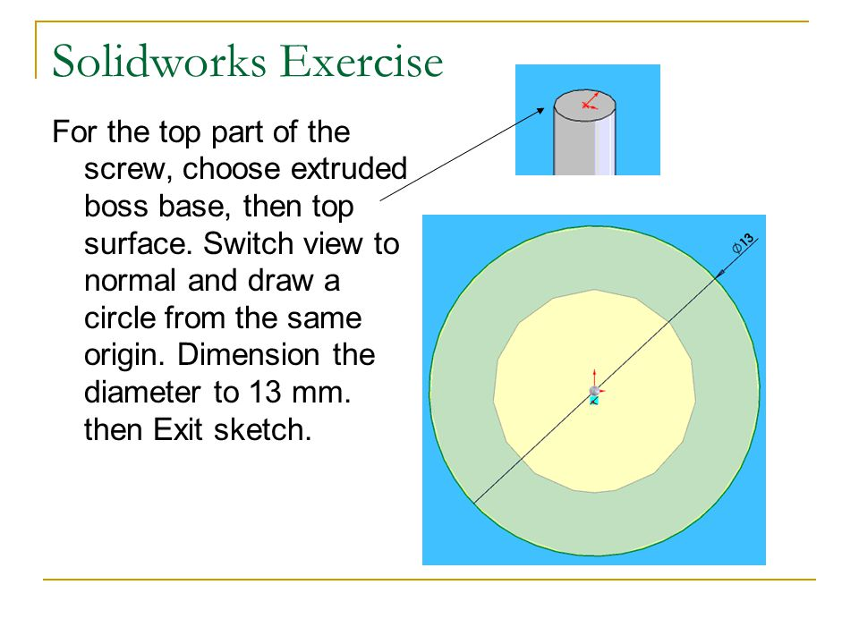 Solidworks Exercise For the top part of the screw, choose extruded boss base, then top surface. Switch view to normal and draw a circle from the same
