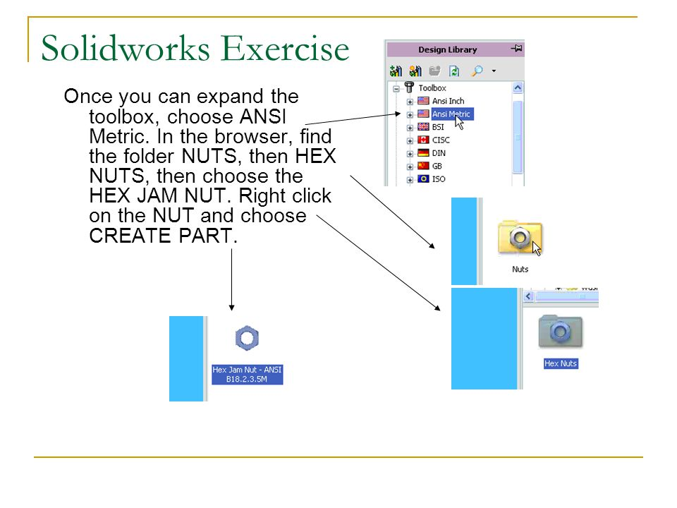 Solidworks Exercise Once you can expand the toolbox, choose ANSI Metric. In the browser, find the folder NUTS, then HEX NUTS, then choose the HEX JAM
