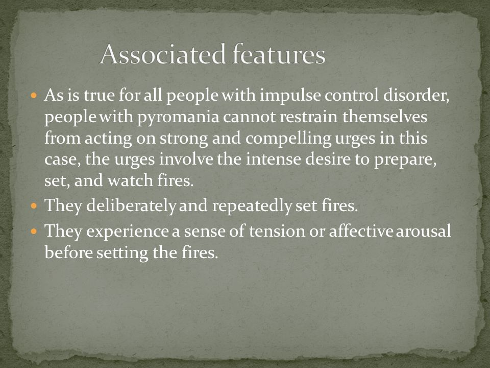 As is true for all people with impulse control disorder, people with pyromania cannot restrain themselves from acting on strong and compelling urges in this case, the urges involve the intense desire to prepare, set, and watch fires.