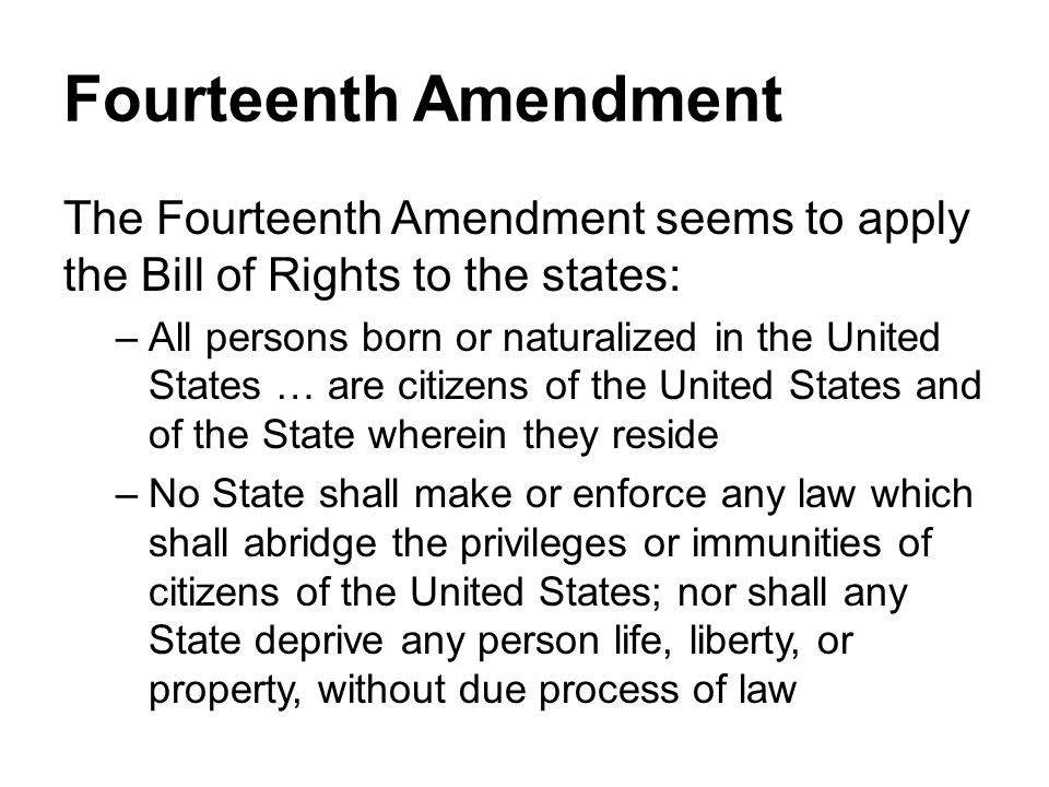 Fourteenth Amendment The Fourteenth Amendment seems to apply the Bill of Rights to the states: –All persons born or naturalized in the United States … are citizens of the United States and of the State wherein they reside –No State shall make or enforce any law which shall abridge the privileges or immunities of citizens of the United States; nor shall any State deprive any person life, liberty, or property, without due process of law