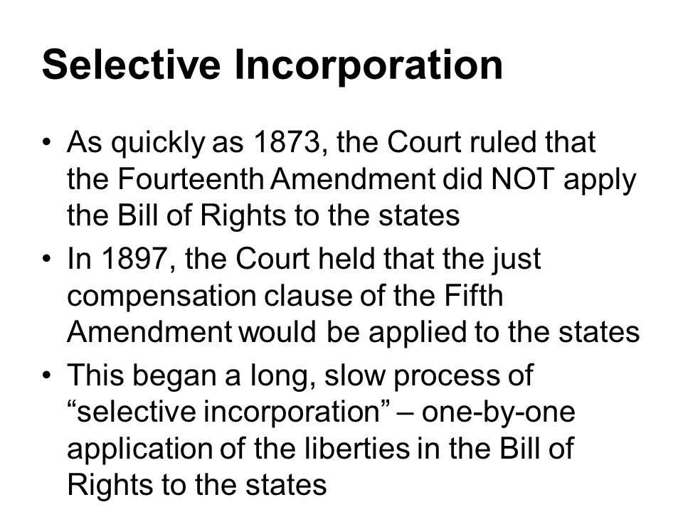 Selective Incorporation As quickly as 1873, the Court ruled that the Fourteenth Amendment did NOT apply the Bill of Rights to the states In 1897, the Court held that the just compensation clause of the Fifth Amendment would be applied to the states This began a long, slow process of selective incorporation – one-by-one application of the liberties in the Bill of Rights to the states