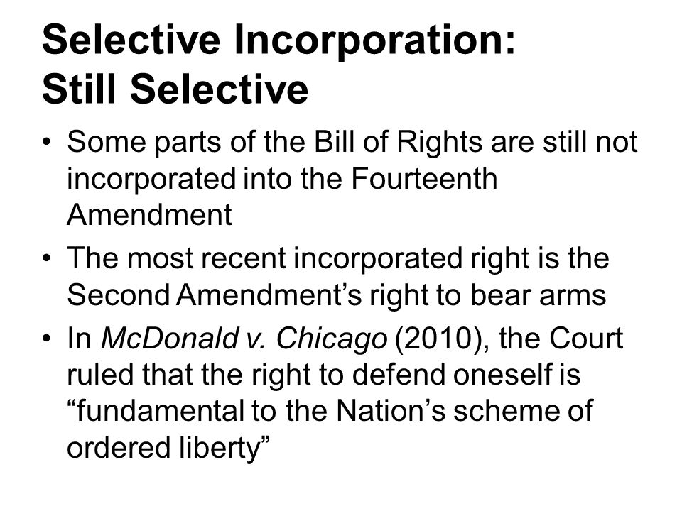 Selective Incorporation: Still Selective Some parts of the Bill of Rights are still not incorporated into the Fourteenth Amendment The most recent incorporated right is the Second Amendment's right to bear arms In McDonald v.