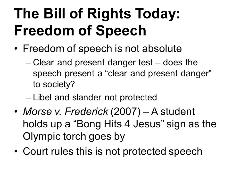 The Bill of Rights Today: Freedom of Speech Freedom of speech is not absolute –Clear and present danger test – does the speech present a clear and present danger to society.