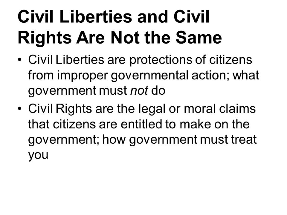 Civil Liberties and Civil Rights Are Not the Same Civil Liberties are protections of citizens from improper governmental action; what government must not do Civil Rights are the legal or moral claims that citizens are entitled to make on the government; how government must treat you