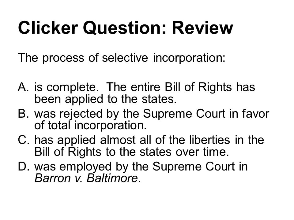 Clicker Question: Review The process of selective incorporation: A.is complete.
