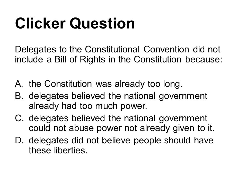 Clicker Question Delegates to the Constitutional Convention did not include a Bill of Rights in the Constitution because: A.the Constitution was already too long.