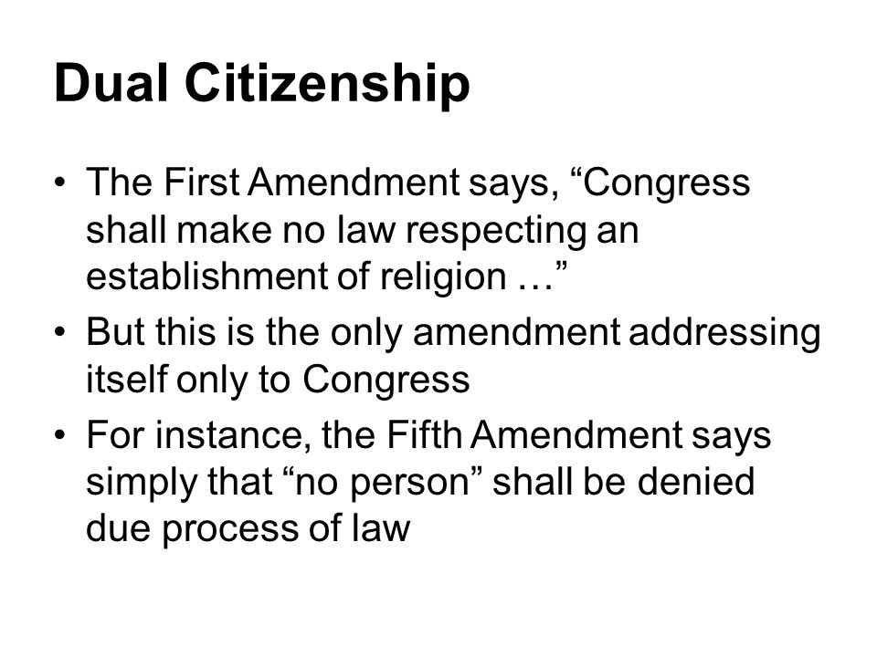 Dual Citizenship The First Amendment says, Congress shall make no law respecting an establishment of religion … But this is the only amendment addressing itself only to Congress For instance, the Fifth Amendment says simply that no person shall be denied due process of law