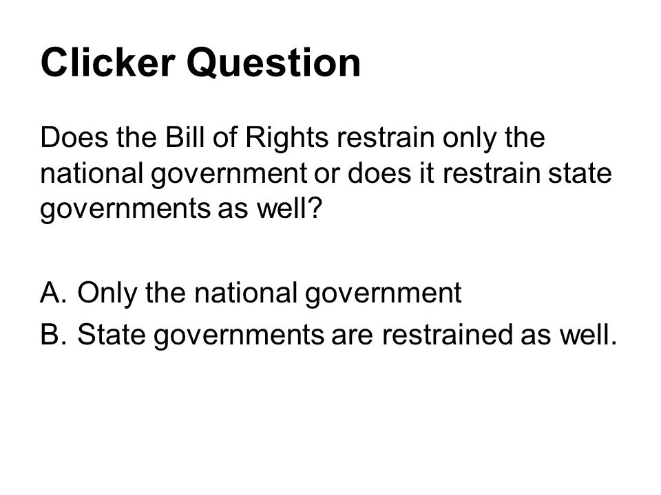 Clicker Question Does the Bill of Rights restrain only the national government or does it restrain state governments as well.