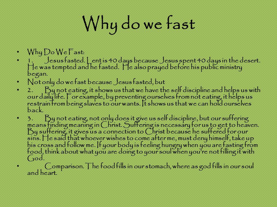 Why do we fast Why Do We Fast: 1.Jesus fasted. Lent is 40 days because Jesus spent 40 days in the desert. He was tempted and he fasted. He also prayed